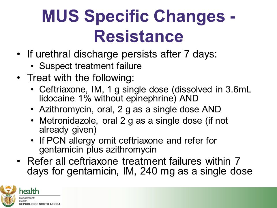 MUS Specific Changes - Resistance If urethral discharge persists after 7 days: Suspect treatment failure Treat with the following: Ceftriaxone, IM, 1