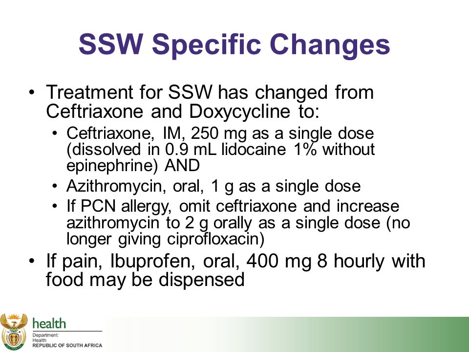 SSW Specific Changes Treatment for SSW has changed from Ceftriaxone and Doxycycline to: Ceftriaxone, IM, 250 mg as a single dose (dissolved in 0.9 mL