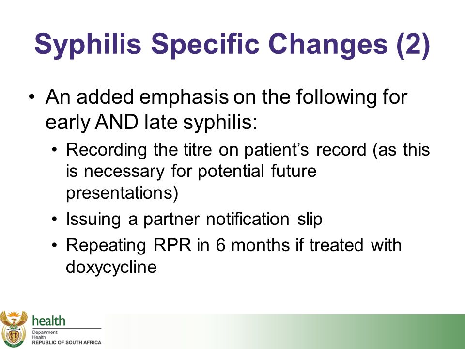 Syphilis Specific Changes (2) An added emphasis on the following for early AND late syphilis: Recording the titre on patient's record (as this is nece