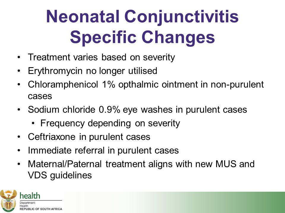 Neonatal Conjunctivitis Specific Changes Treatment varies based on severity Erythromycin no longer utilised Chloramphenicol 1% opthalmic ointment in n