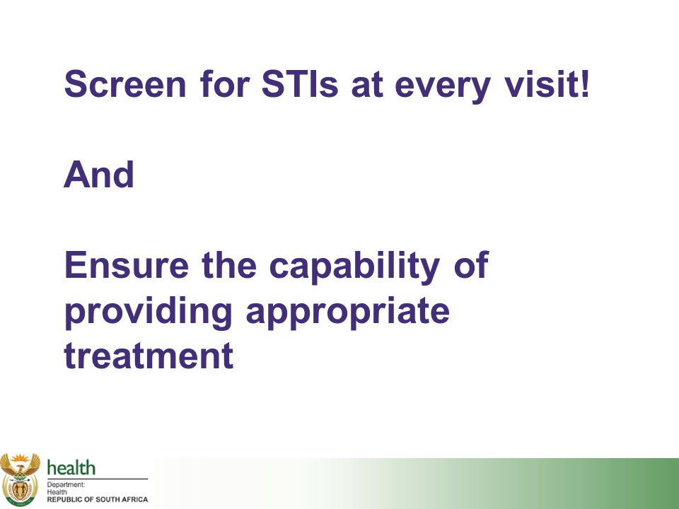 Screen for STIs at every visit! And Ensure the capability of providing appropriate treatment