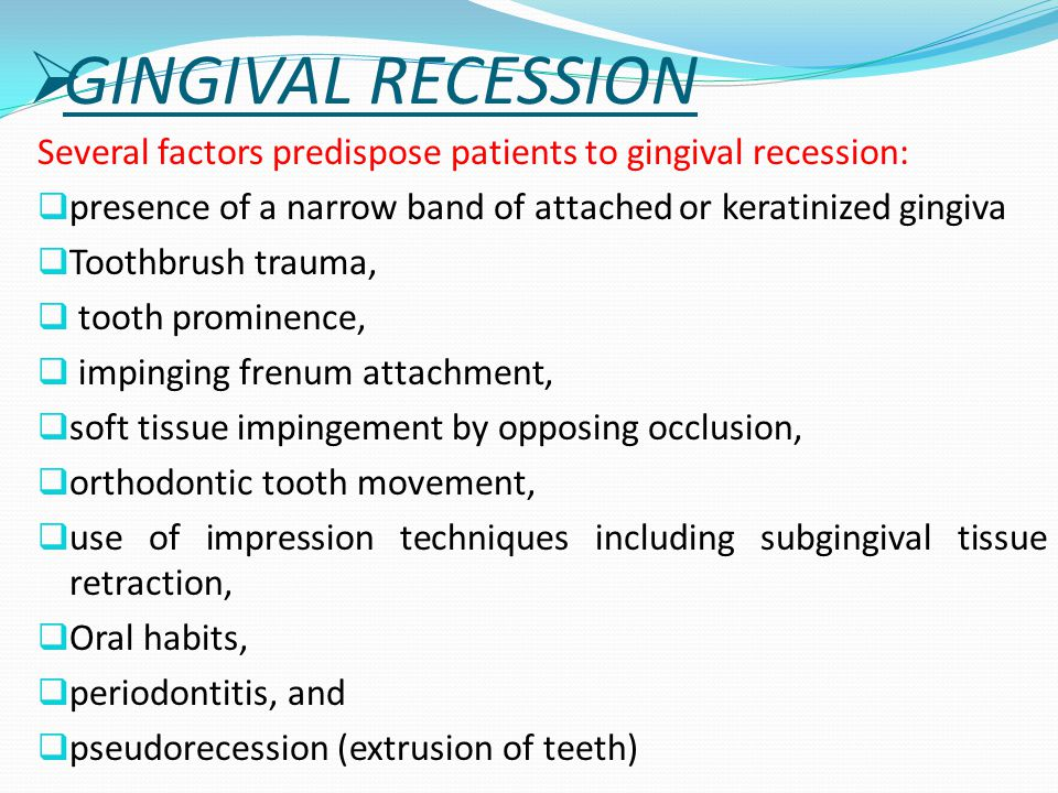  GINGIVAL RECESSION Several factors predispose patients to gingival recession:  presence of a narrow band of attached or keratinized gingiva  Tooth