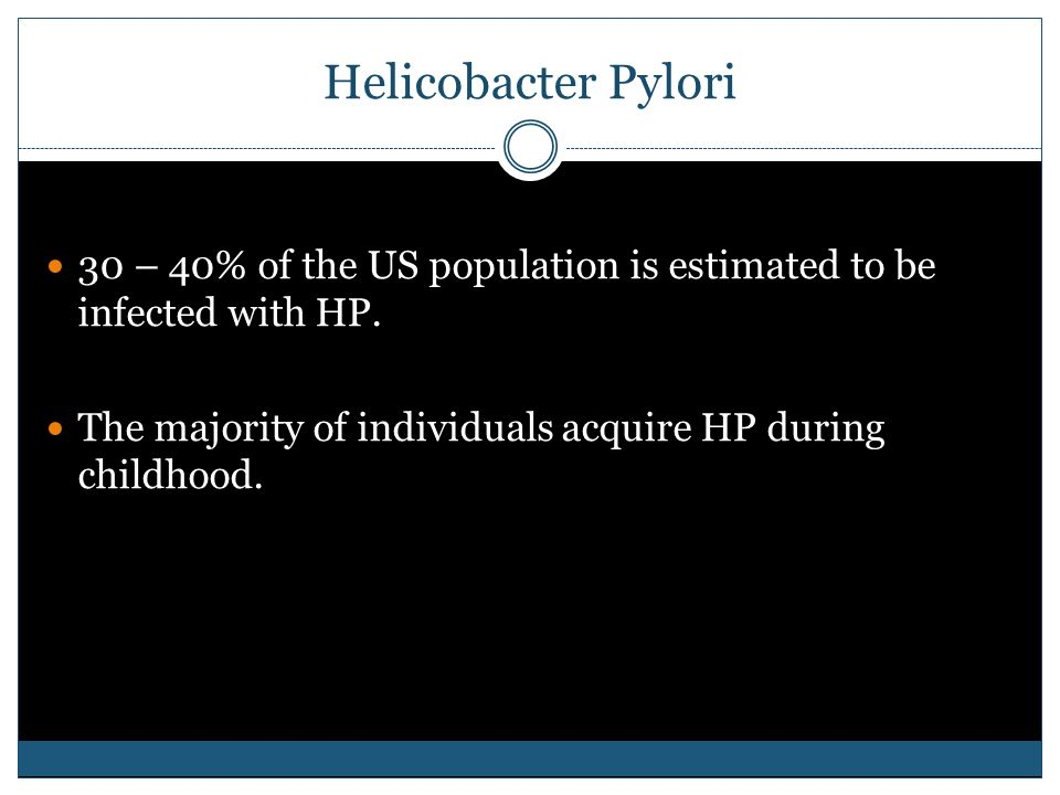 Helicobacter Pylori 30 – 40% of the US population is estimated to be infected with HP.