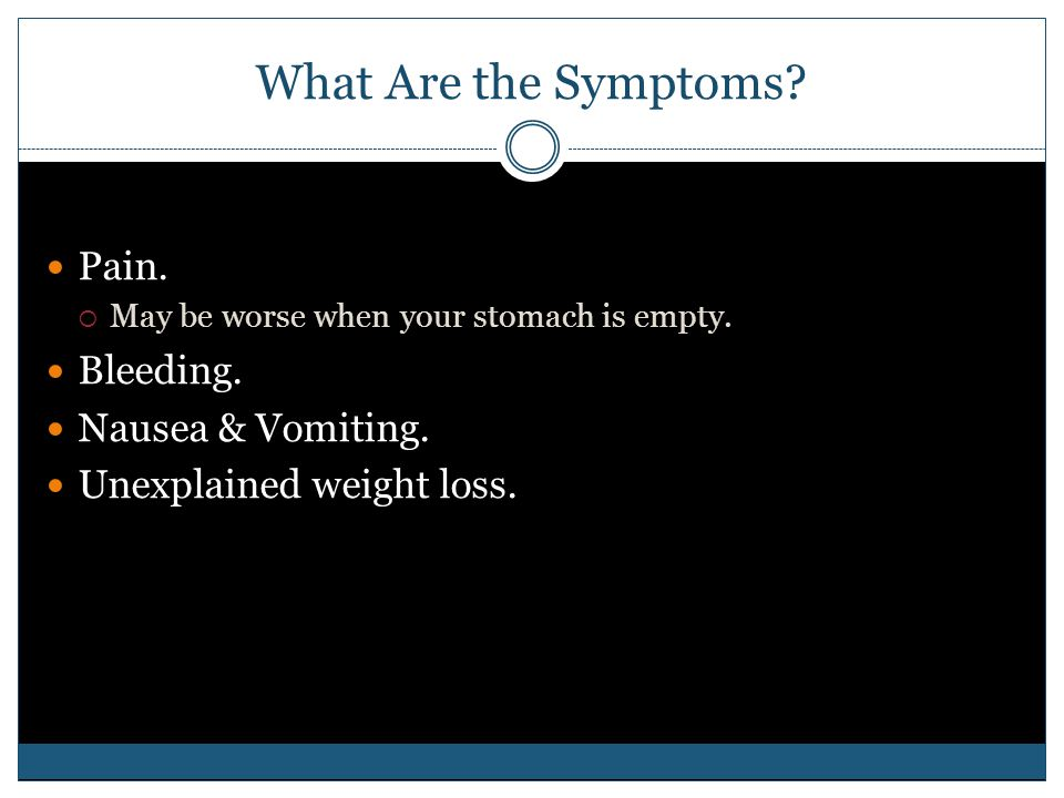 What Are the Symptoms? Pain.  May be worse when your stomach is empty. Bleeding. Nausea & Vomiting. Unexplained weight loss.