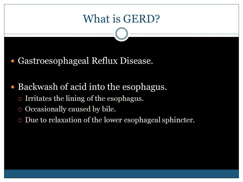 What is GERD. Gastroesophageal Reflux Disease. Backwash of acid into the esophagus.