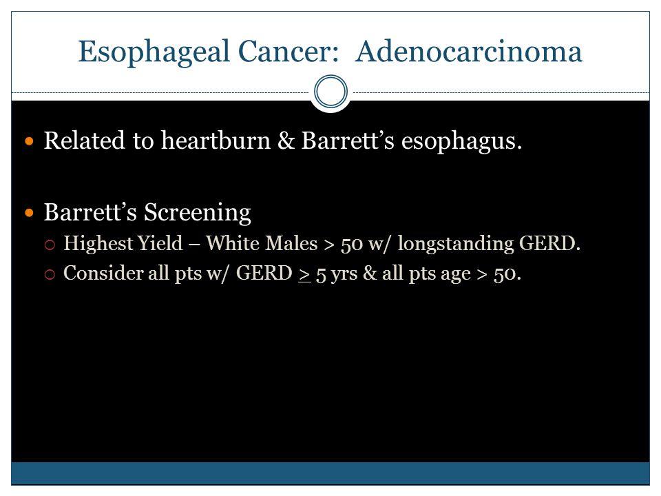 Esophageal Cancer: Adenocarcinoma Related to heartburn & Barrett's esophagus. Barrett's Screening  Highest Yield – White Males > 50 w/ longstanding G