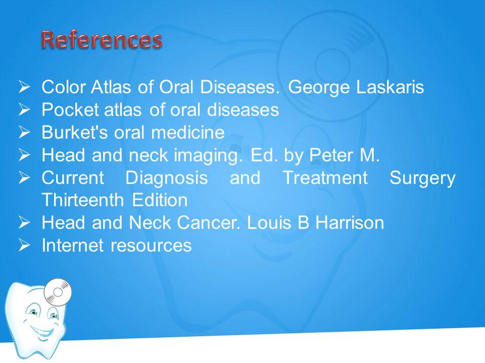  Color Atlas of Oral Diseases. George Laskaris  Pocket atlas of oral diseases  Burket's oral medicine  Head and neck imaging. Ed. by Peter M.  Cu
