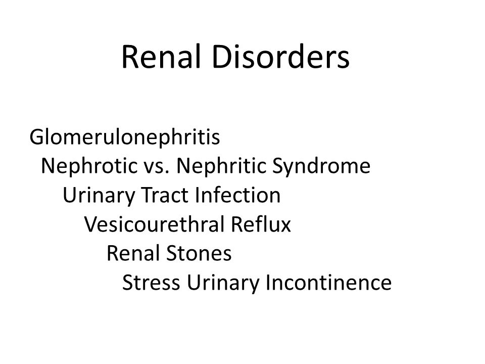 Renal Disorders Glomerulonephritis Nephrotic vs. Nephritic Syndrome Urinary Tract Infection Vesicourethral Reflux Renal Stones Stress Urinary Incontin