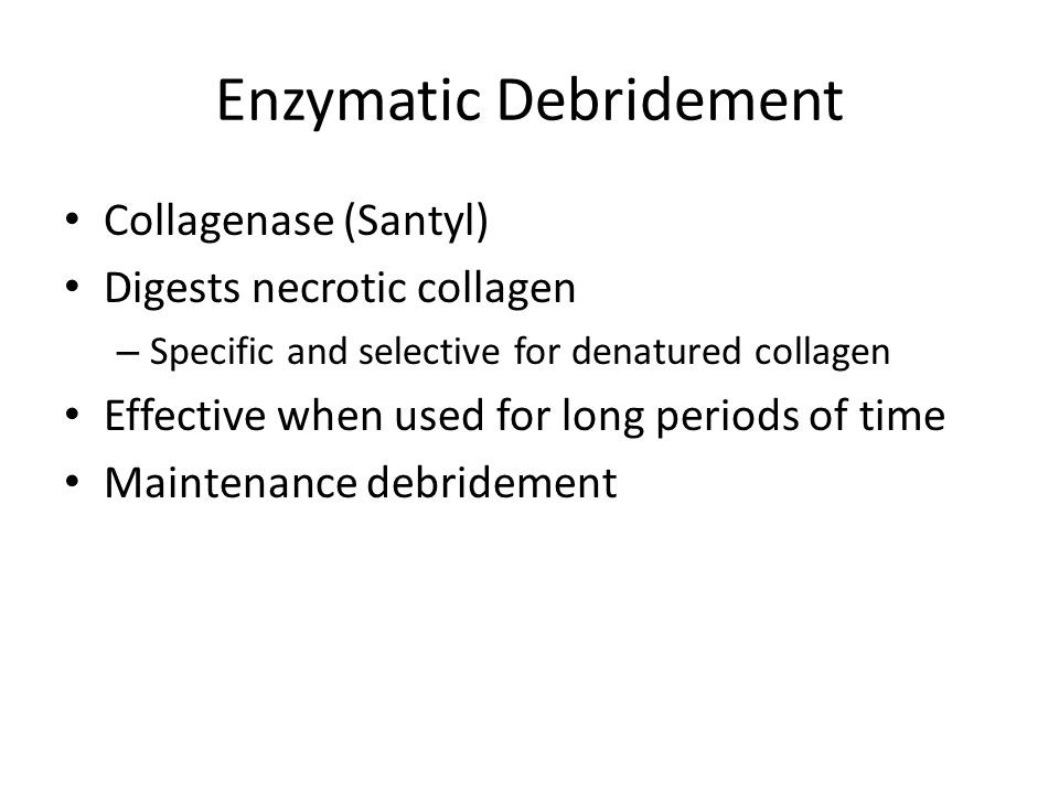 Enzymatic Debridement Collagenase (Santyl) Digests necrotic collagen – Specific and selective for denatured collagen Effective when used for long peri