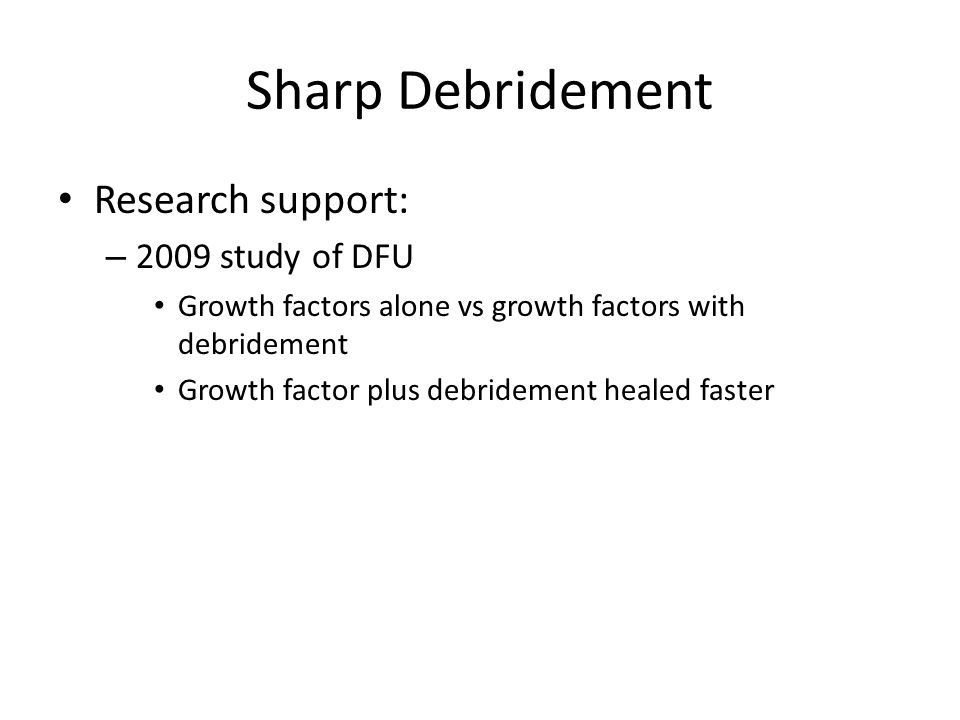 Sharp Debridement Research support: – 2009 study of DFU Growth factors alone vs growth factors with debridement Growth factor plus debridement healed