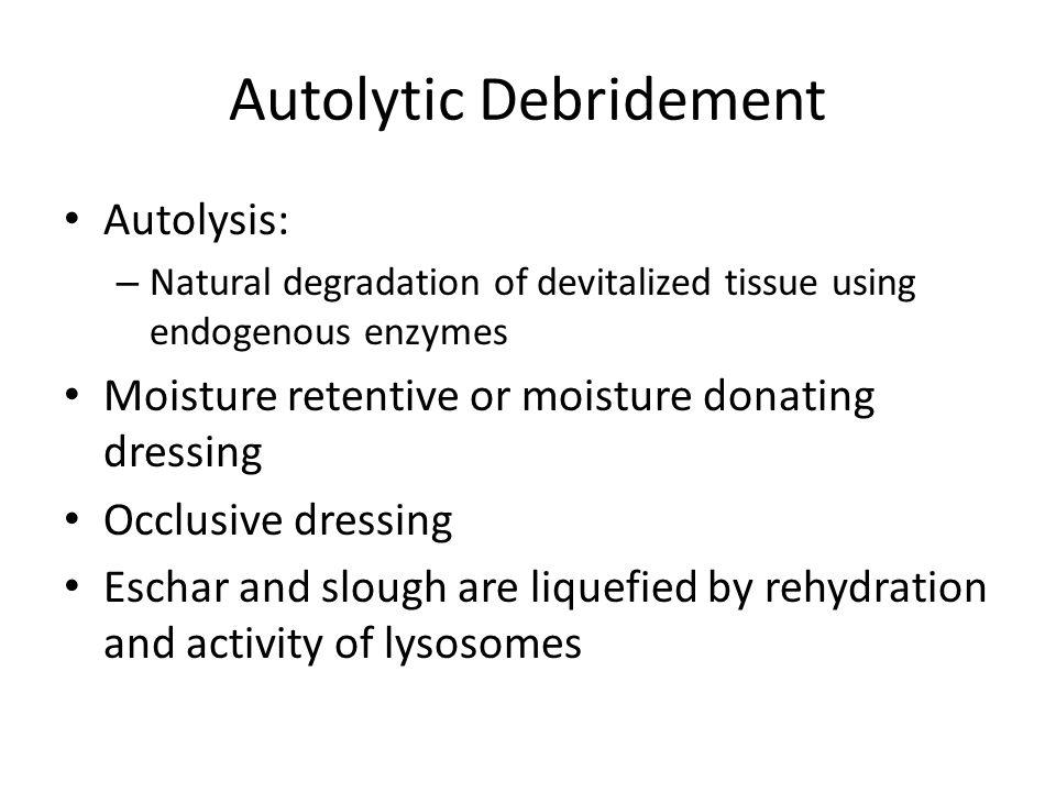 Autolytic Debridement Autolysis: – Natural degradation of devitalized tissue using endogenous enzymes Moisture retentive or moisture donating dressing