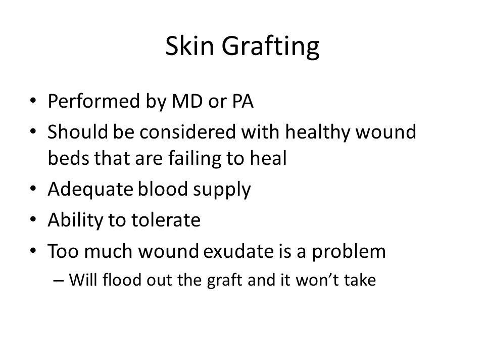 Skin Grafting Performed by MD or PA Should be considered with healthy wound beds that are failing to heal Adequate blood supply Ability to tolerate To