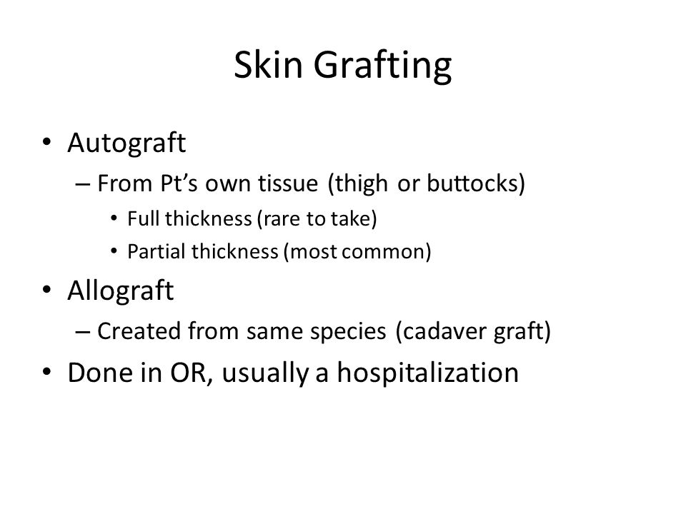 Skin Grafting Autograft – From Pt's own tissue (thigh or buttocks) Full thickness (rare to take) Partial thickness (most common) Allograft – Created f