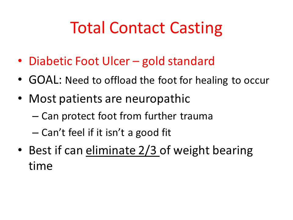 Total Contact Casting Diabetic Foot Ulcer – gold standard GOAL: Need to offload the foot for healing to occur Most patients are neuropathic – Can prot