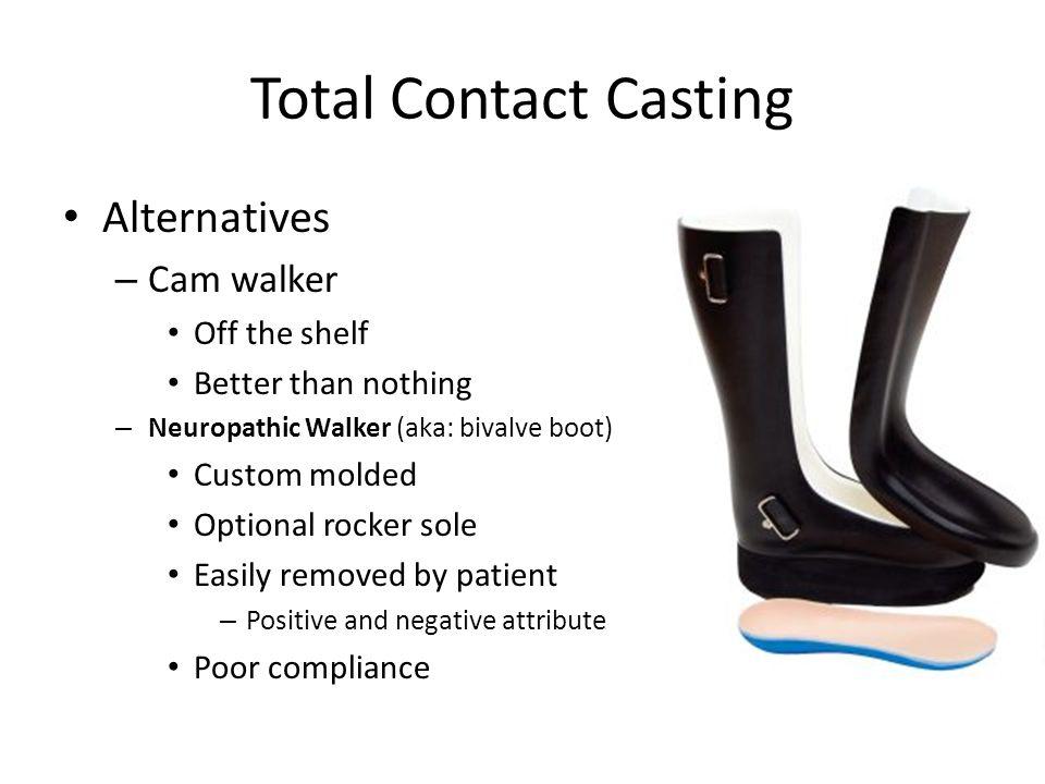 Total Contact Casting Alternatives – Cam walker Off the shelf Better than nothing – Neuropathic Walker (aka: bivalve boot) Custom molded Optional rock