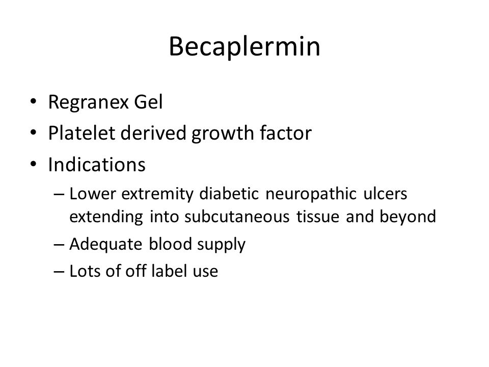 Becaplermin Regranex Gel Platelet derived growth factor Indications – Lower extremity diabetic neuropathic ulcers extending into subcutaneous tissue a