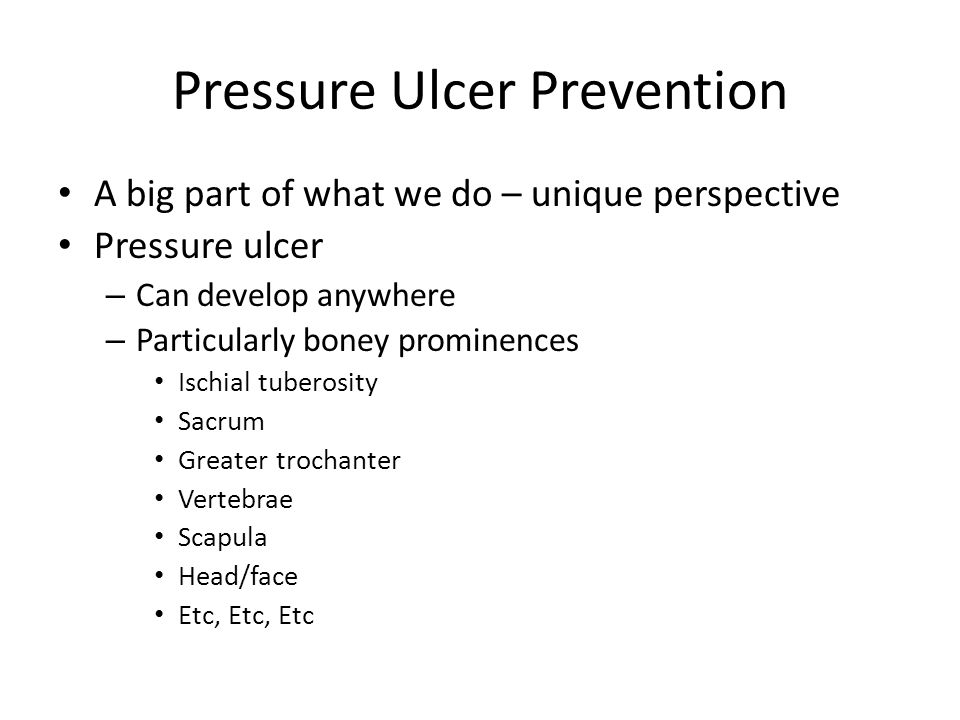 Pressure Ulcer Prevention A big part of what we do – unique perspective Pressure ulcer – Can develop anywhere – Particularly boney prominences Ischial
