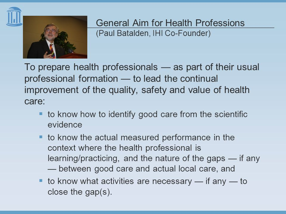 General Aim for Health Professions (Paul Batalden, IHI Co-Founder) To prepare health professionals — as part of their usual professional formation — to lead the continual improvement of the quality, safety and value of health care:  to know how to identify good care from the scientific evidence  to know the actual measured performance in the context where the health professional is learning/practicing, and the nature of the gaps — if any — between good care and actual local care, and  to know what activities are necessary — if any — to close the gap(s).