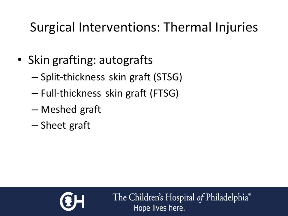 Surgical Interventions: Thermal Injuries Skin grafting: autografts – Split-thickness skin graft (STSG) – Full-thickness skin graft (FTSG) – Meshed graft – Sheet graft
