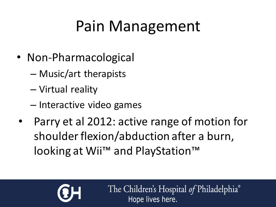 Pain Management Non-Pharmacological – Music/art therapists – Virtual reality – Interactive video games Parry et al 2012: active range of motion for shoulder flexion/abduction after a burn, looking at Wii™ and PlayStation™