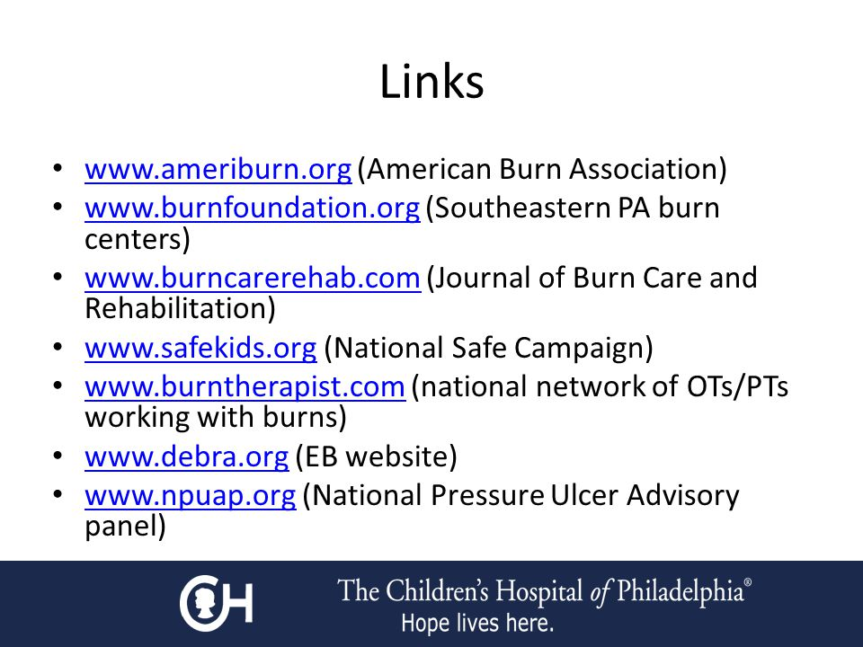 Links www.ameriburn.org (American Burn Association) www.ameriburn.org www.burnfoundation.org (Southeastern PA burn centers) www.burnfoundation.org www.burncarerehab.com (Journal of Burn Care and Rehabilitation) www.burncarerehab.com www.safekids.org (National Safe Campaign) www.safekids.org www.burntherapist.com (national network of OTs/PTs working with burns) www.burntherapist.com www.debra.org (EB website) www.debra.org www.npuap.org (National Pressure Ulcer Advisory panel) www.npuap.org