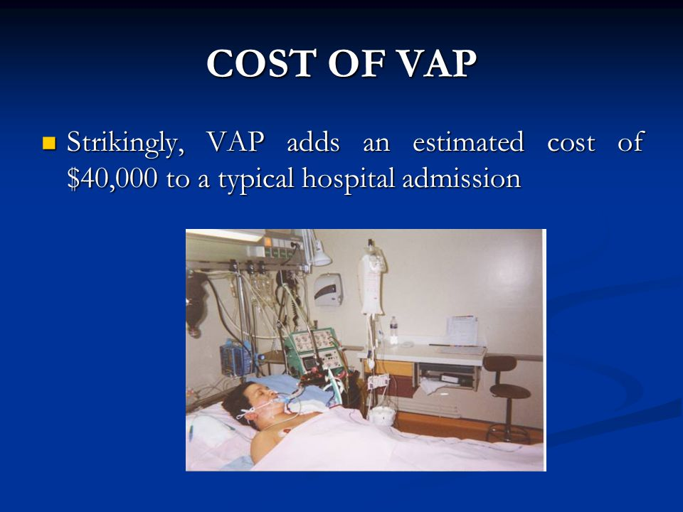 COST OF VAP Strikingly, VAP adds an estimated cost of $40,000 to a typical hospital admission Strikingly, VAP adds an estimated cost of $40,000 to a t