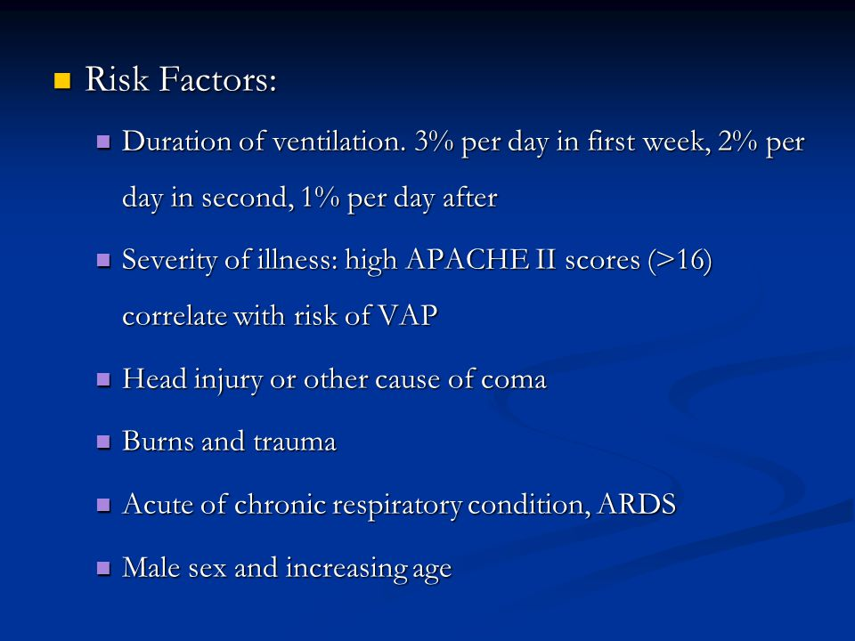 Risk Factors: Risk Factors: Duration of ventilation. 3% per day in first week, 2% per day in second, 1% per day after Duration of ventilation. 3% per