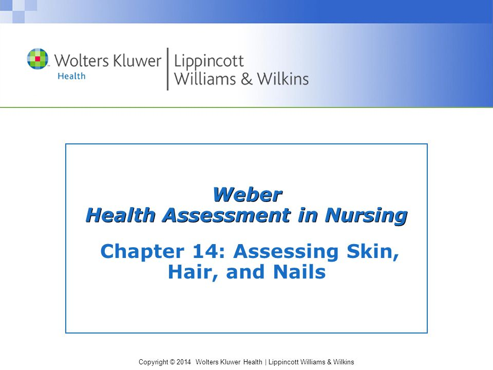 Copyright © 2014 Wolters Kluwer Health | Lippincott Williams & Wilkins Weber Health Assessment in Nursing Chapter 14: Assessing Skin, Hair, and Nails