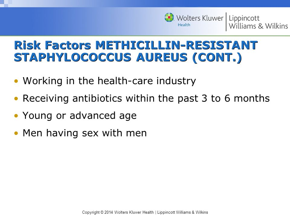 Copyright © 2014 Wolters Kluwer Health | Lippincott Williams & Wilkins Risk Factors METHICILLIN-RESISTANT STAPHYLOCOCCUS AUREUS (CONT.) Working in the