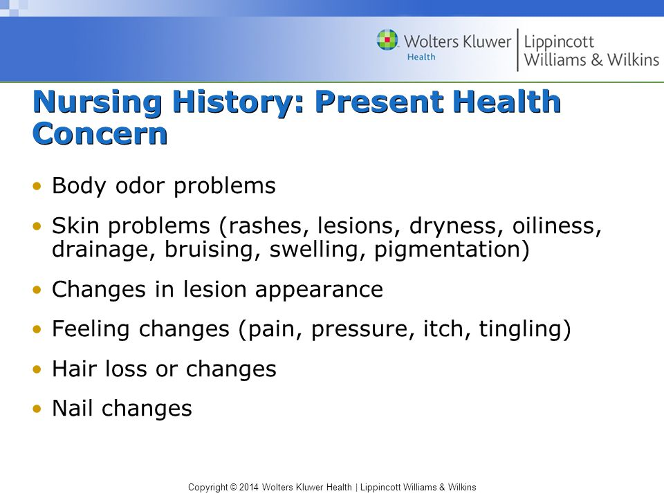 Copyright © 2014 Wolters Kluwer Health | Lippincott Williams & Wilkins Nursing History: Present Health Concern Body odor problems Skin problems (rashes, lesions, dryness, oiliness, drainage, bruising, swelling, pigmentation) Changes in lesion appearance Feeling changes (pain, pressure, itch, tingling) Hair loss or changes Nail changes