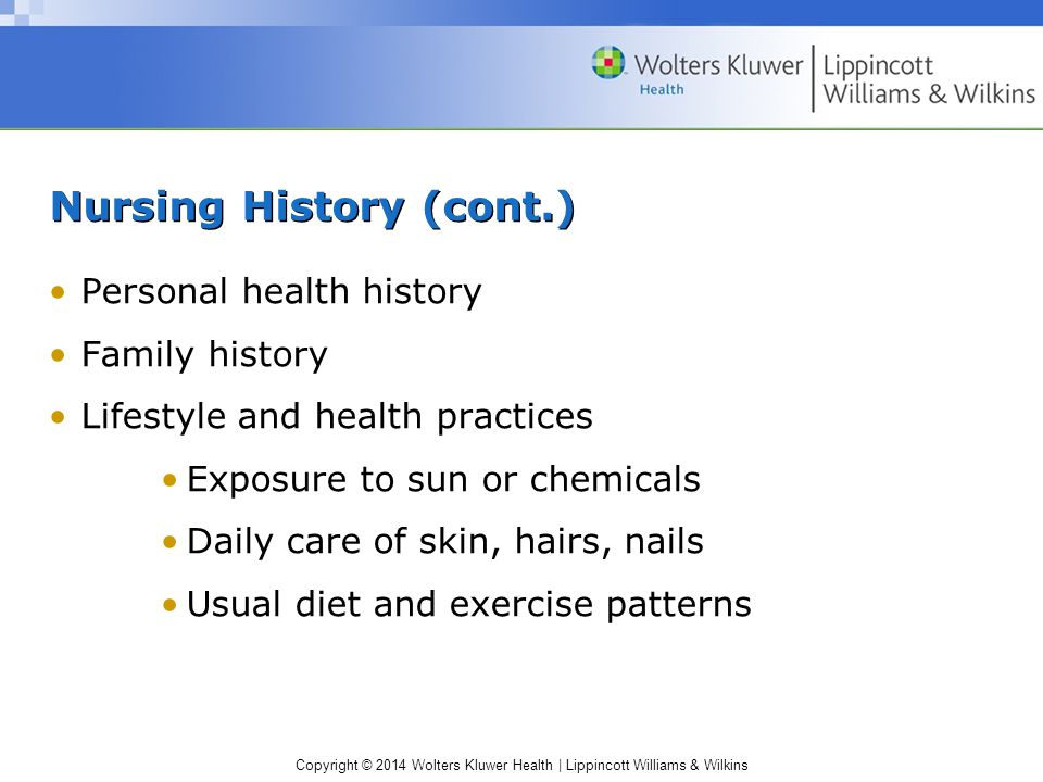 Copyright © 2014 Wolters Kluwer Health | Lippincott Williams & Wilkins Nursing History (cont.) Personal health history Family history Lifestyle and he