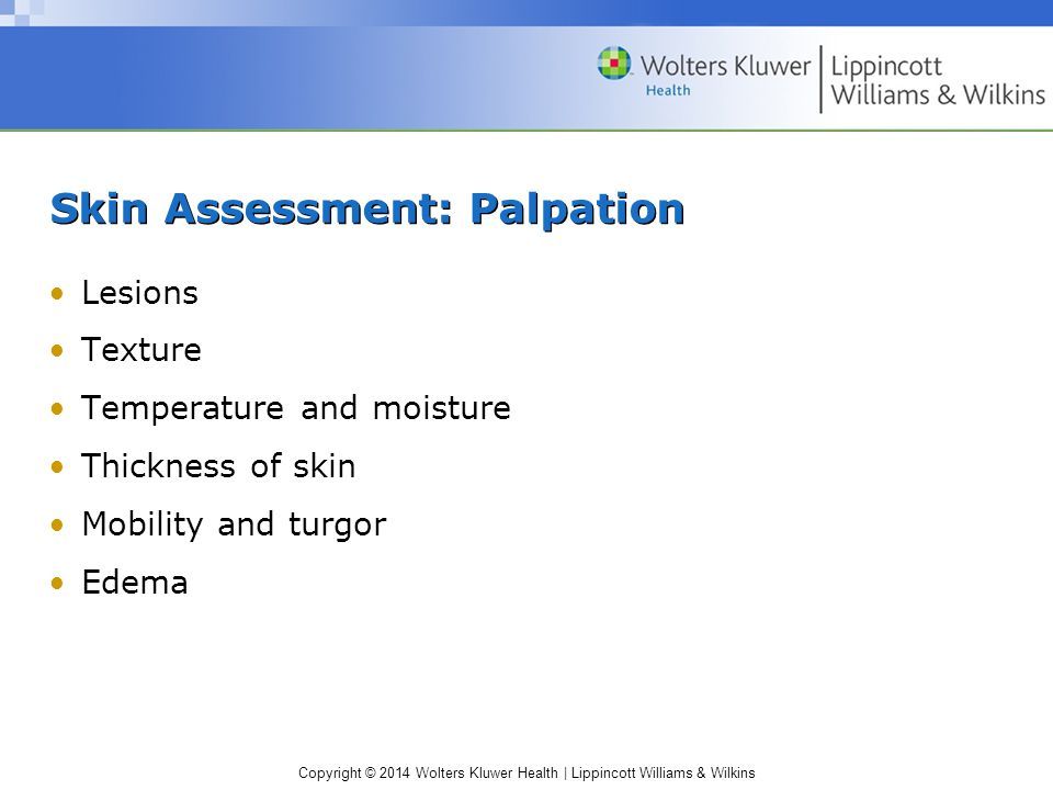Copyright © 2014 Wolters Kluwer Health | Lippincott Williams & Wilkins Skin Assessment: Palpation Lesions Texture Temperature and moisture Thickness o