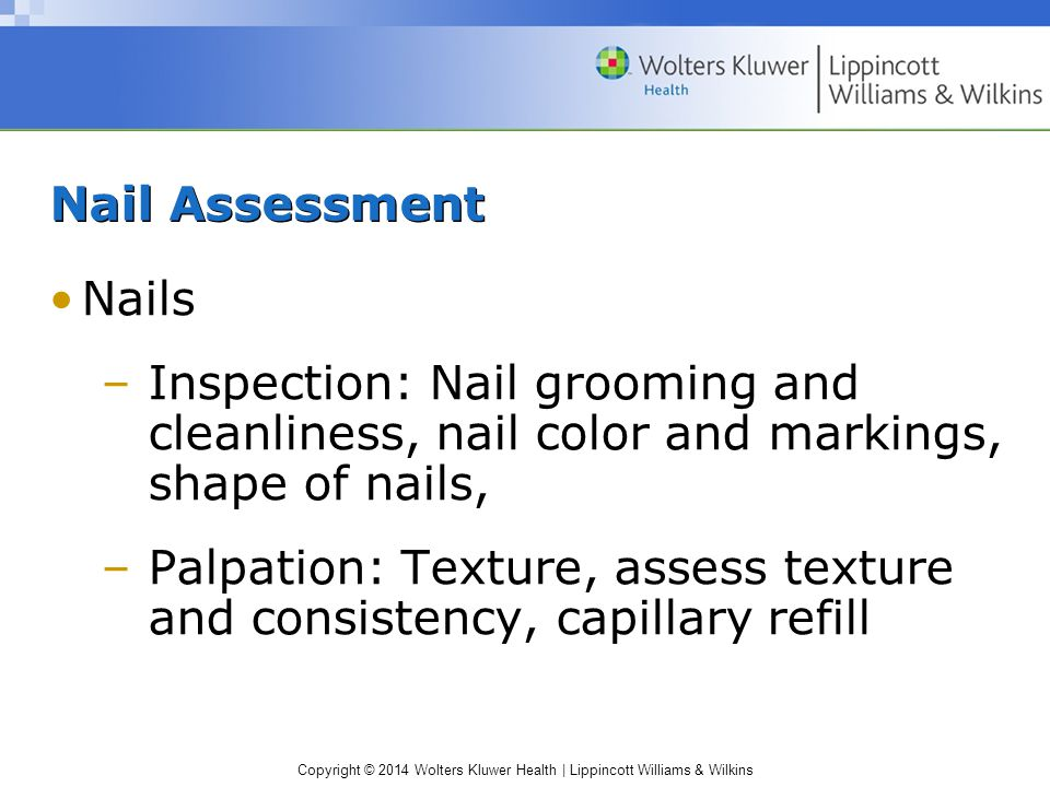 Copyright © 2014 Wolters Kluwer Health | Lippincott Williams & Wilkins Nail Assessment Nails –Inspection: Nail grooming and cleanliness, nail color an