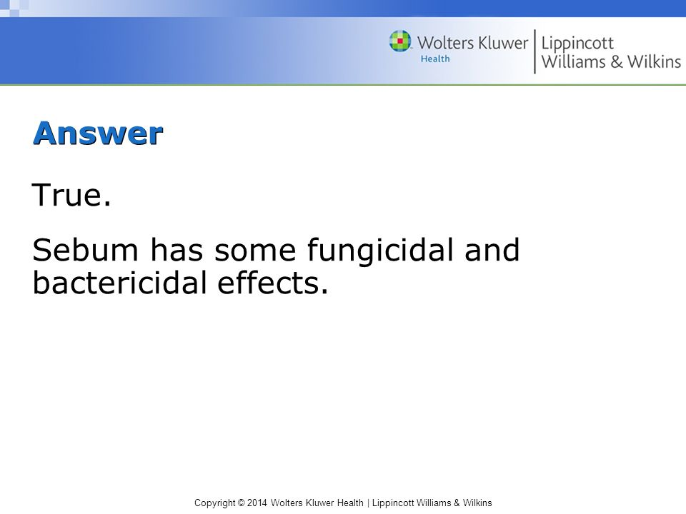Copyright © 2014 Wolters Kluwer Health | Lippincott Williams & Wilkins Answer True. Sebum has some fungicidal and bactericidal effects.