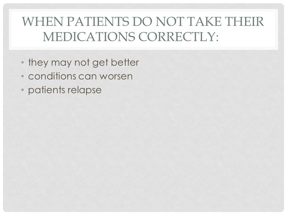 WHEN PATIENTS DO NOT TAKE THEIR MEDICATIONS CORRECTLY: they may not get better conditions can worsen patients relapse
