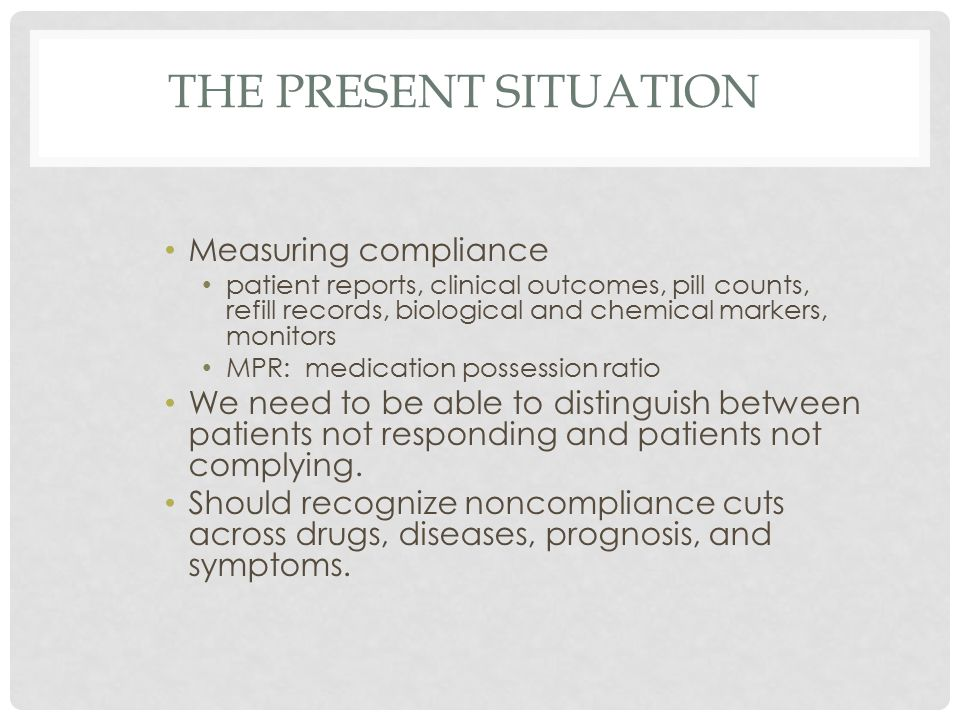 THE PRESENT SITUATION Measuring compliance patient reports, clinical outcomes, pill counts, refill records, biological and chemical markers, monitors MPR: medication possession ratio We need to be able to distinguish between patients not responding and patients not complying.