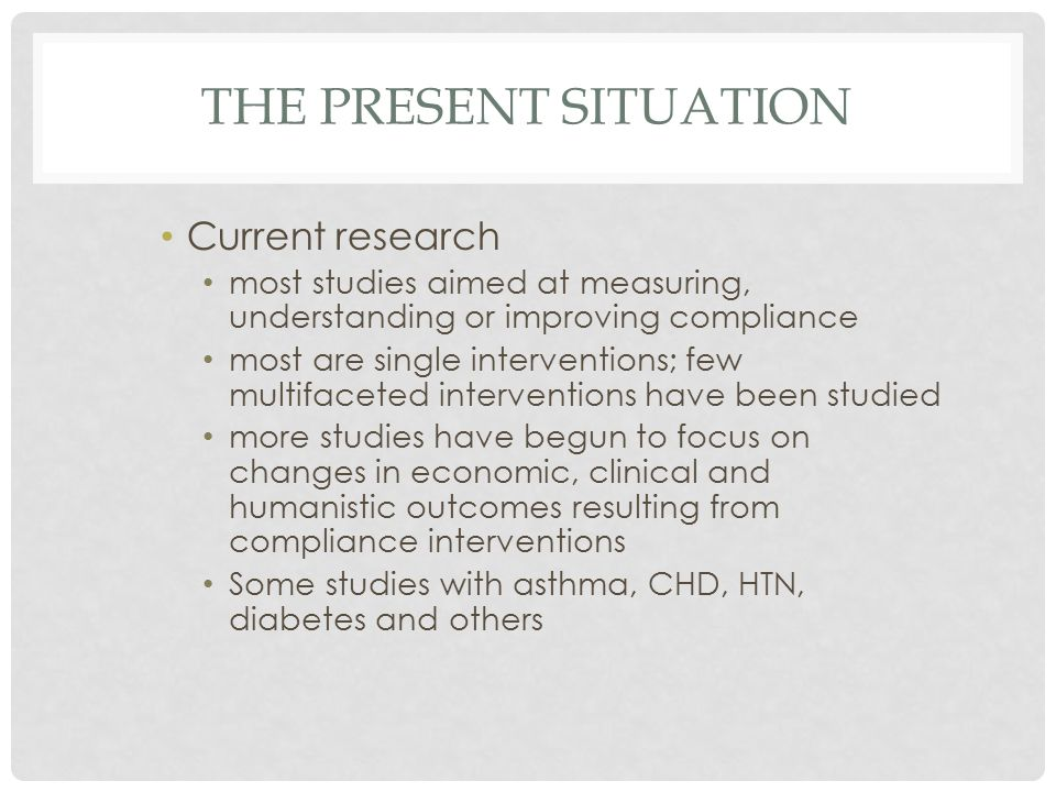 THE PRESENT SITUATION Current research most studies aimed at measuring, understanding or improving compliance most are single interventions; few multifaceted interventions have been studied more studies have begun to focus on changes in economic, clinical and humanistic outcomes resulting from compliance interventions Some studies with asthma, CHD, HTN, diabetes and others