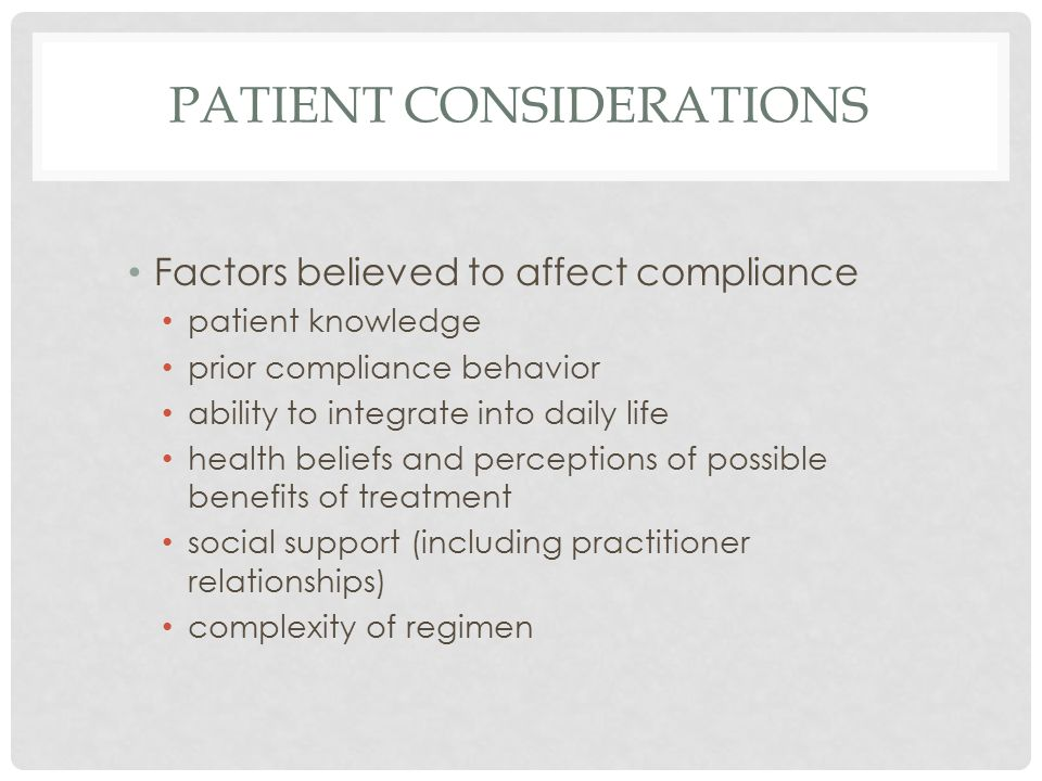 PATIENT CONSIDERATIONS Factors believed to affect compliance patient knowledge prior compliance behavior ability to integrate into daily life health beliefs and perceptions of possible benefits of treatment social support (including practitioner relationships) complexity of regimen