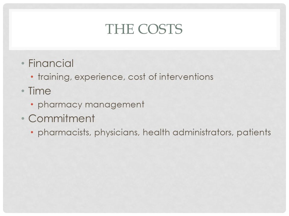 THE COSTS Financial training, experience, cost of interventions Time pharmacy management Commitment pharmacists, physicians, health administrators, patients
