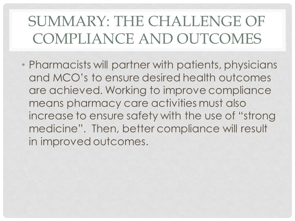 SUMMARY: THE CHALLENGE OF COMPLIANCE AND OUTCOMES Pharmacists will partner with patients, physicians and MCO's to ensure desired health outcomes are achieved.