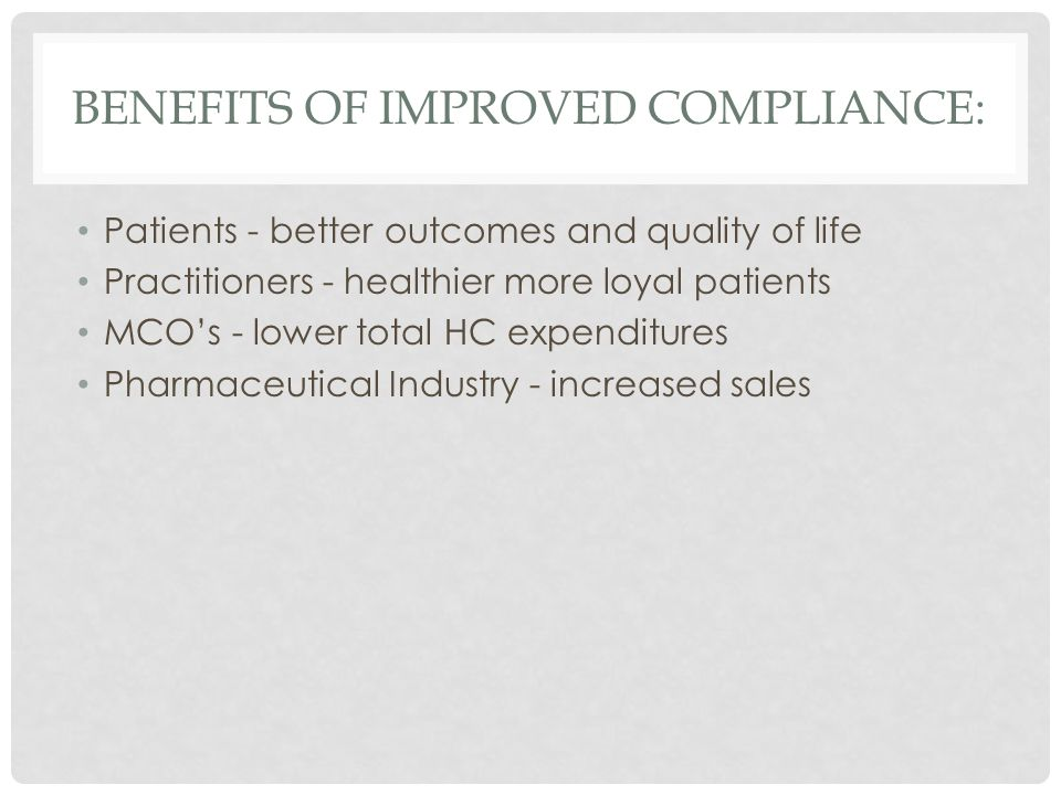 BENEFITS OF IMPROVED COMPLIANCE: Patients - better outcomes and quality of life Practitioners - healthier more loyal patients MCO's - lower total HC expenditures Pharmaceutical Industry - increased sales