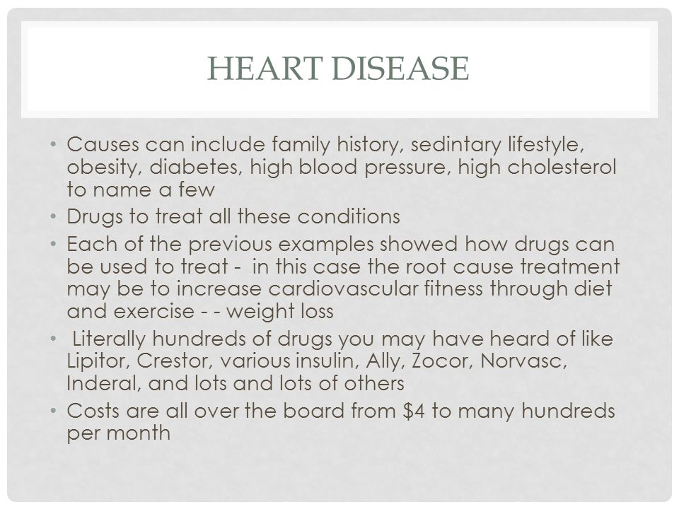 HEART DISEASE Causes can include family history, sedintary lifestyle, obesity, diabetes, high blood pressure, high cholesterol to name a few Drugs to treat all these conditions Each of the previous examples showed how drugs can be used to treat - in this case the root cause treatment may be to increase cardiovascular fitness through diet and exercise - - weight loss Literally hundreds of drugs you may have heard of like Lipitor, Crestor, various insulin, Ally, Zocor, Norvasc, Inderal, and lots and lots of others Costs are all over the board from $4 to many hundreds per month
