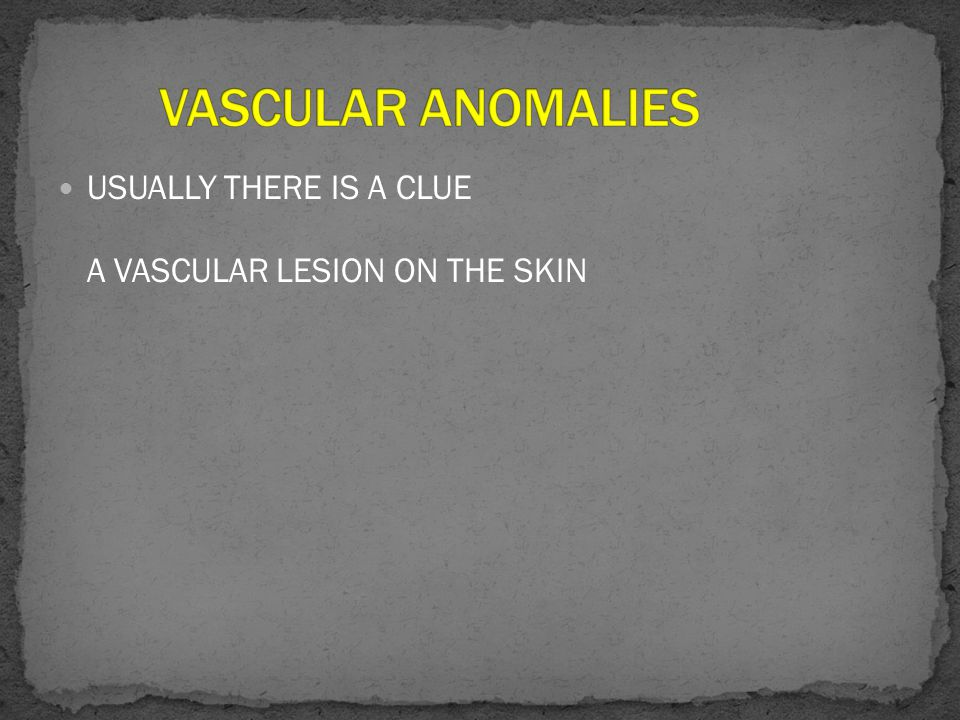 USUALLY THERE IS A CLUE A VASCULAR LESION ON THE SKIN