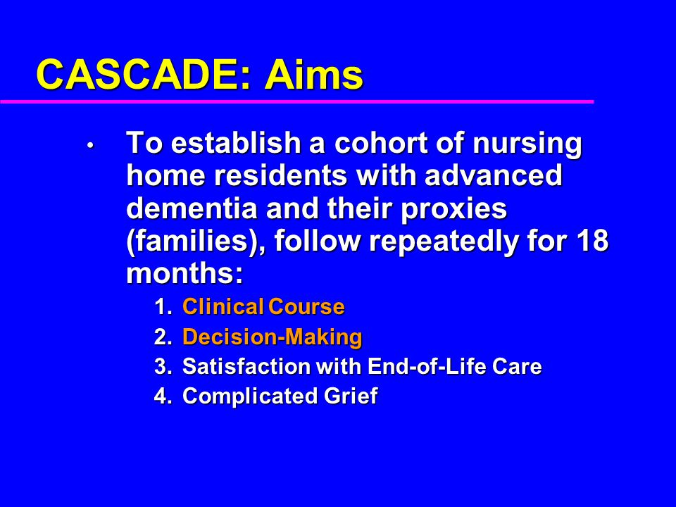 CASCADE: Aims To establish a cohort of nursing home residents with advanced dementia and their proxies (families), follow repeatedly for 18 months: To
