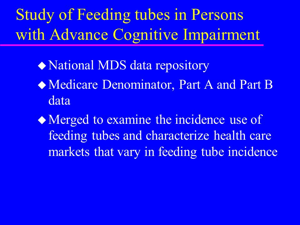 Study of Feeding tubes in Persons with Advance Cognitive Impairment u National MDS data repository u Medicare Denominator, Part A and Part B data u Me