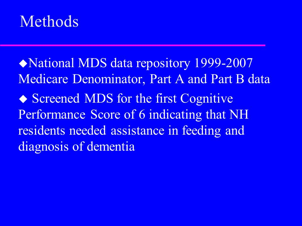 Methods u National MDS data repository 1999-2007 Medicare Denominator, Part A and Part B data u Screened MDS for the first Cognitive Performance Score