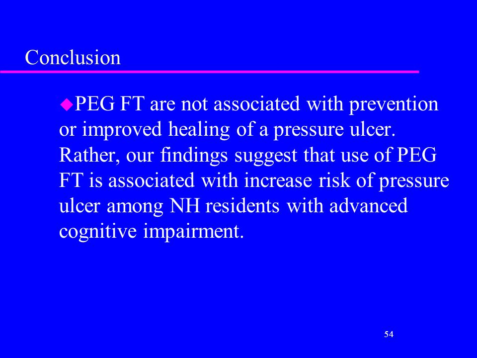 Conclusion u PEG FT are not associated with prevention or improved healing of a pressure ulcer. Rather, our findings suggest that use of PEG FT is ass