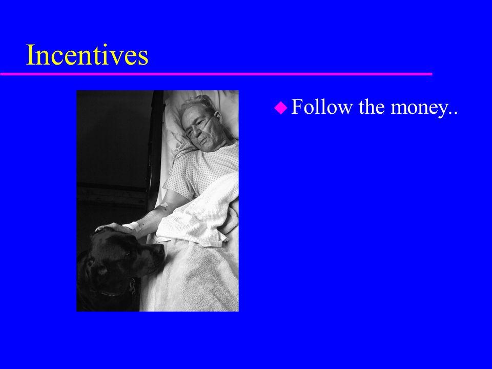 Incentives u Follow the money..