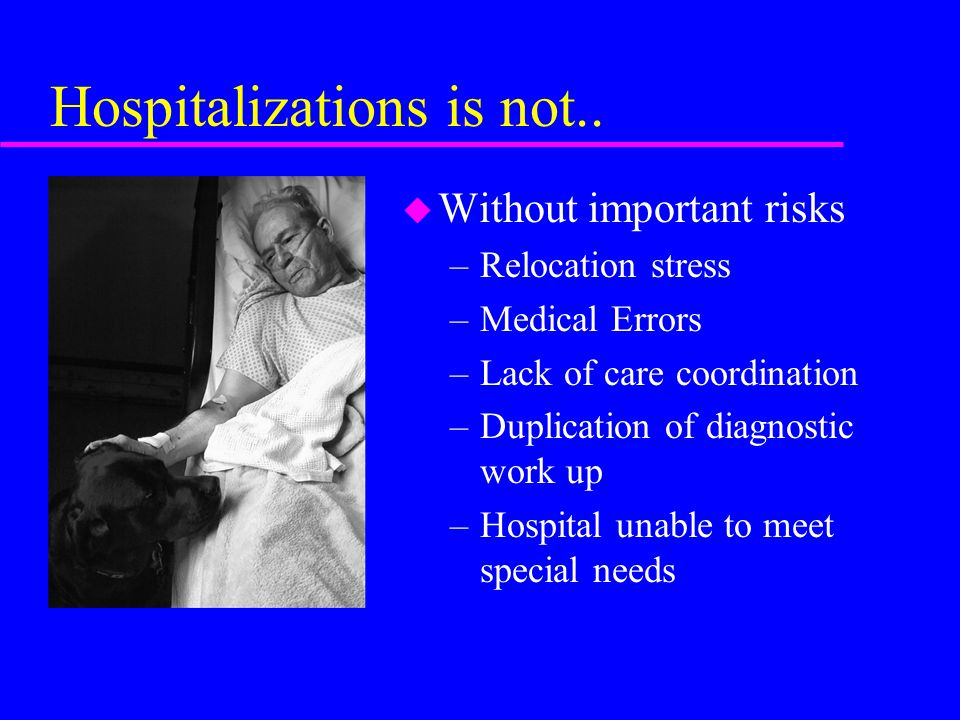 Hospitalizations is not.. u Without important risks –Relocation stress –Medical Errors –Lack of care coordination –Duplication of diagnostic work up –