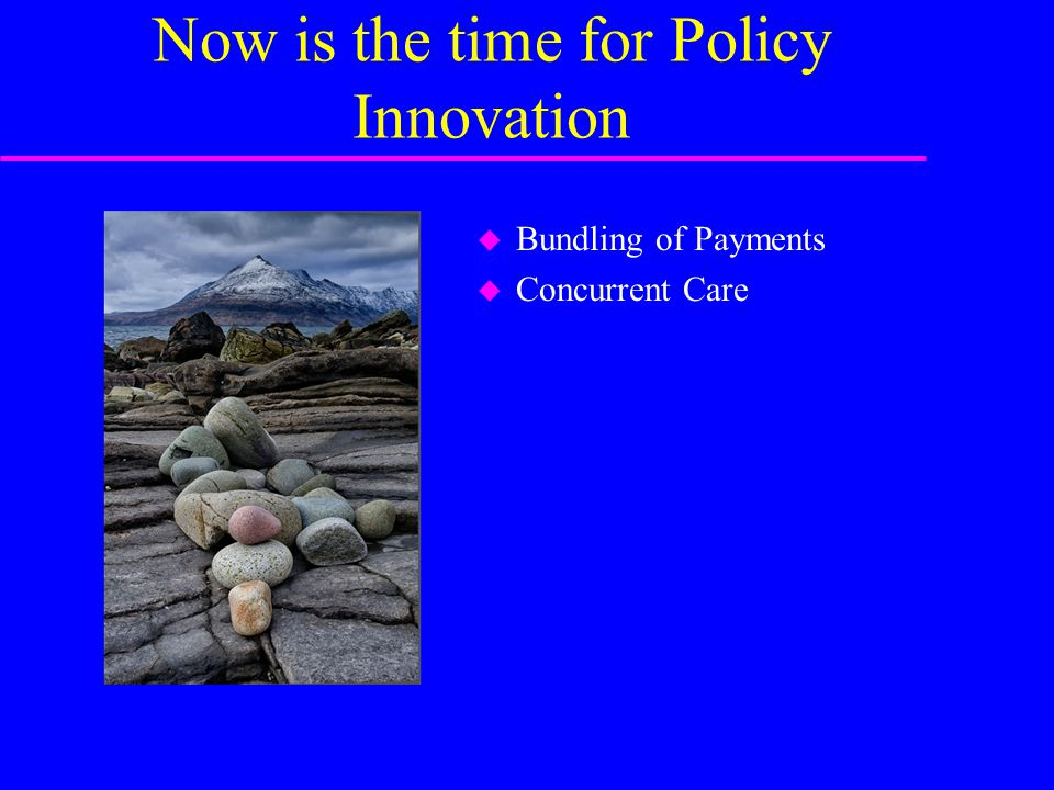 Now is the time for Policy Innovation u Bundling of Payments u Concurrent Care
